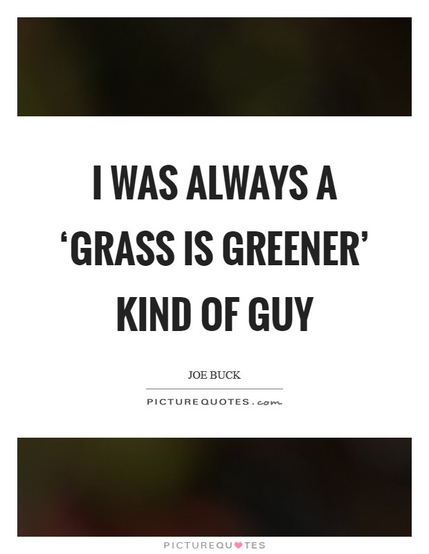 I was always a 'grass is greener' kind of guy Picture Quote #1