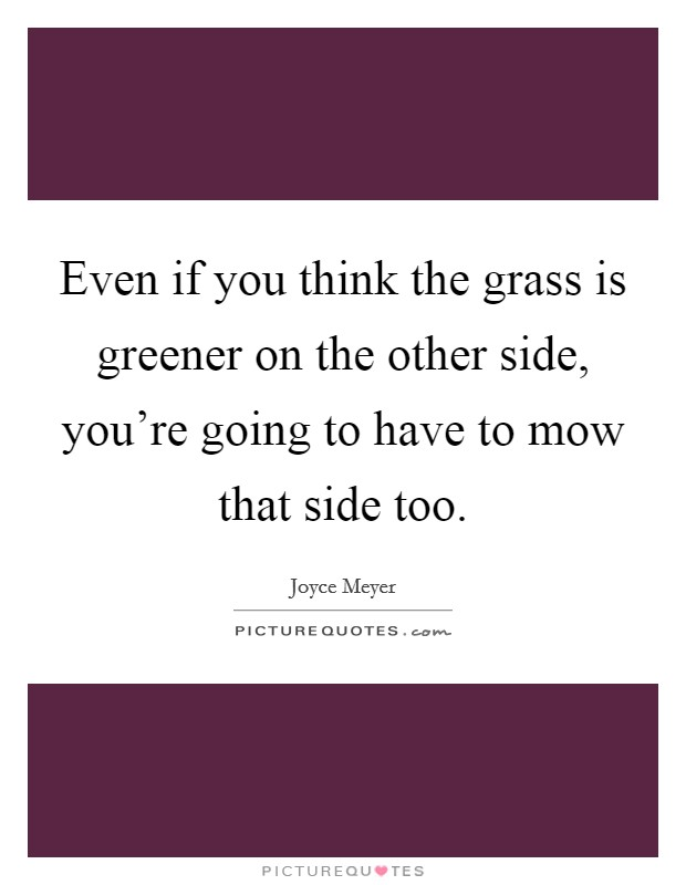Even if you think the grass is greener on the other side, you're going to have to mow that side too Picture Quote #1