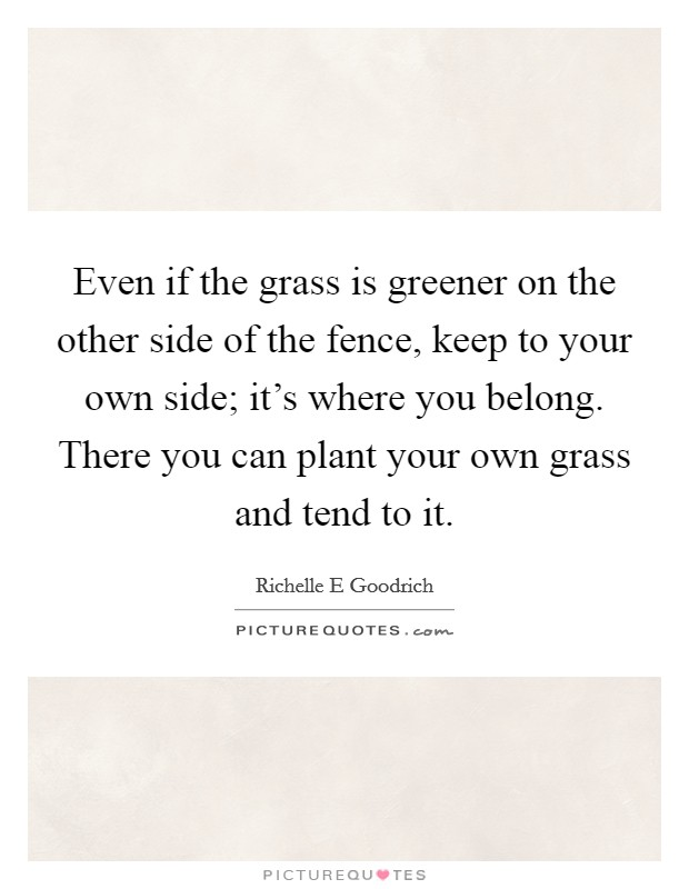 Even if the grass is greener on the other side of the fence, keep to your own side; it's where you belong. There you can plant your own grass and tend to it Picture Quote #1