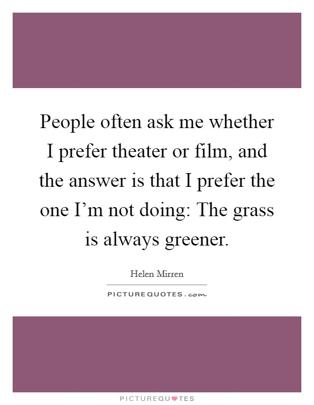 People often ask me whether I prefer theater or film, and the answer is that I prefer the one I'm not doing: The grass is always greener Picture Quote #1