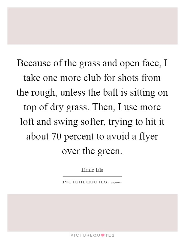 Because of the grass and open face, I take one more club for shots from the rough, unless the ball is sitting on top of dry grass. Then, I use more loft and swing softer, trying to hit it about 70 percent to avoid a flyer over the green Picture Quote #1