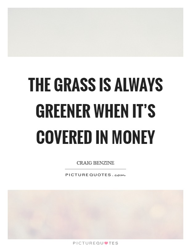 The grass is always greener when it's covered in money Picture Quote #1