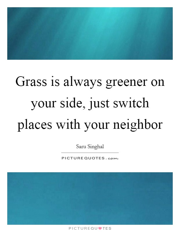 Grass is always greener on your side, just switch places with your neighbor Picture Quote #1