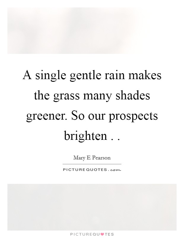 A single gentle rain makes the grass many shades greener. So our prospects brighten .  Picture Quote #1
