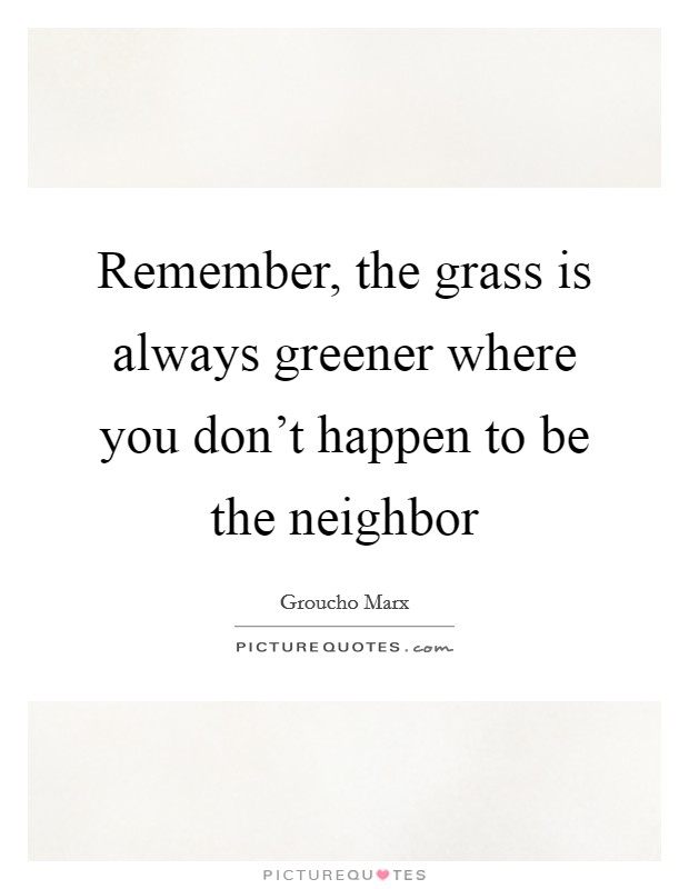 Remember, the grass is always greener where you don't happen to be the neighbor Picture Quote #1