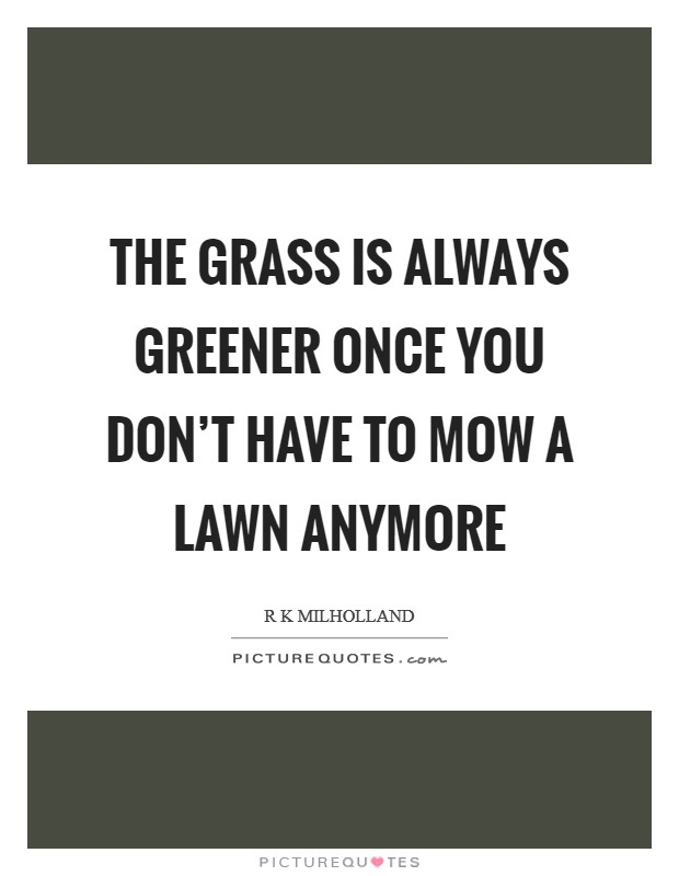 The grass is always greener once you don't have to mow a lawn anymore Picture Quote #1
