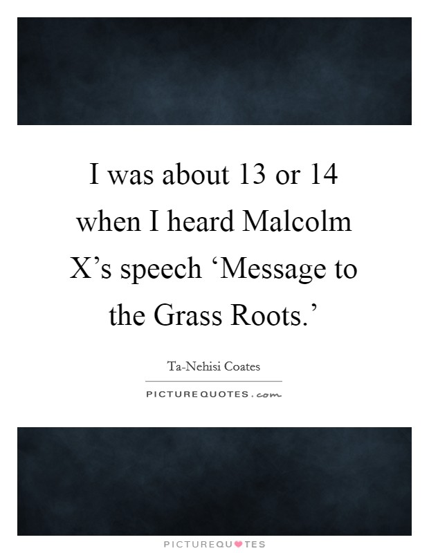 I was about 13 or 14 when I heard Malcolm X's speech 'Message to the Grass Roots.' Picture Quote #1