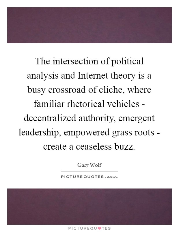 The intersection of political analysis and Internet theory is a busy crossroad of cliche, where familiar rhetorical vehicles - decentralized authority, emergent leadership, empowered grass roots - create a ceaseless buzz Picture Quote #1