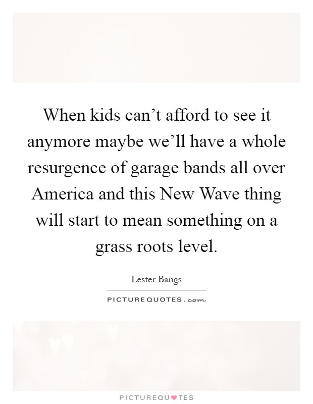 When kids can't afford to see it anymore maybe we'll have a whole resurgence of garage bands all over America and this New Wave thing will start to mean something on a grass roots level Picture Quote #1