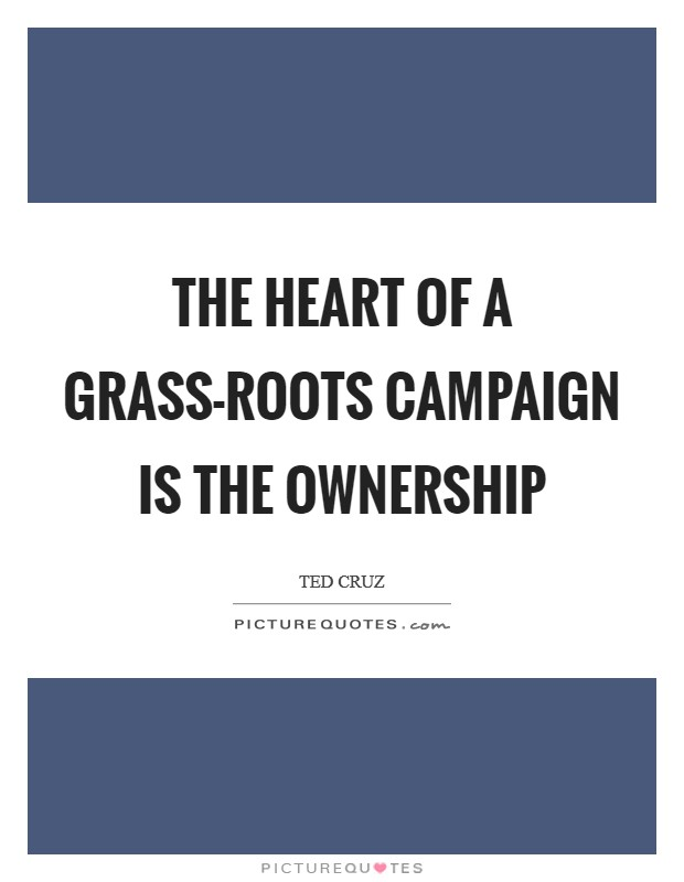 The heart of a grass-roots campaign is the ownership Picture Quote #1