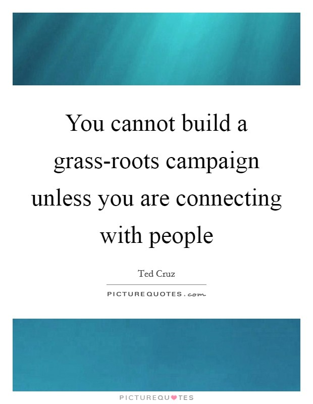 You cannot build a grass-roots campaign unless you are connecting with people Picture Quote #1
