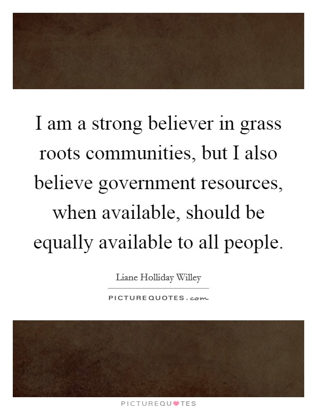 I am a strong believer in grass roots communities, but I also believe government resources, when available, should be equally available to all people Picture Quote #1