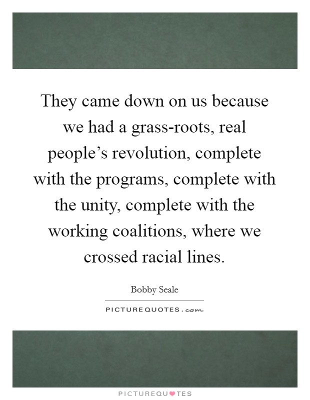 They came down on us because we had a grass-roots, real people's revolution, complete with the programs, complete with the unity, complete with the working coalitions, where we crossed racial lines Picture Quote #1
