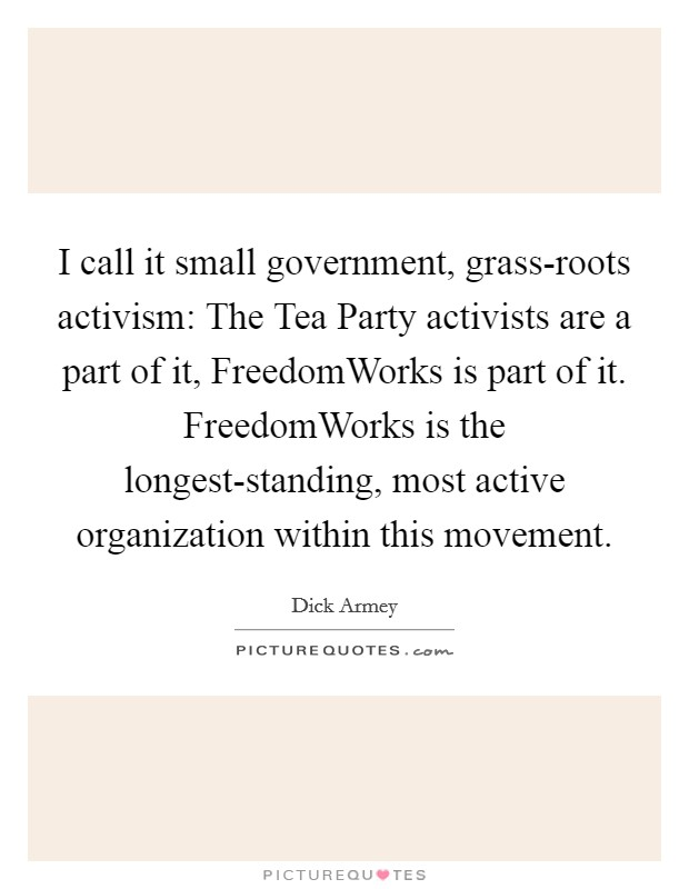 I call it small government, grass-roots activism: The Tea Party activists are a part of it, FreedomWorks is part of it. FreedomWorks is the longest-standing, most active organization within this movement Picture Quote #1