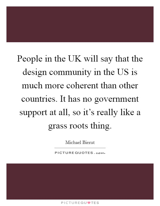 People in the UK will say that the design community in the US is much more coherent than other countries. It has no government support at all, so it's really like a grass roots thing Picture Quote #1