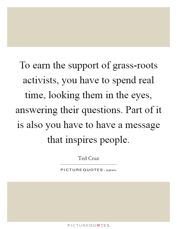 To earn the support of grass-roots activists, you have to spend real time, looking them in the eyes, answering their questions. Part of it is also you have to have a message that inspires people Picture Quote #1