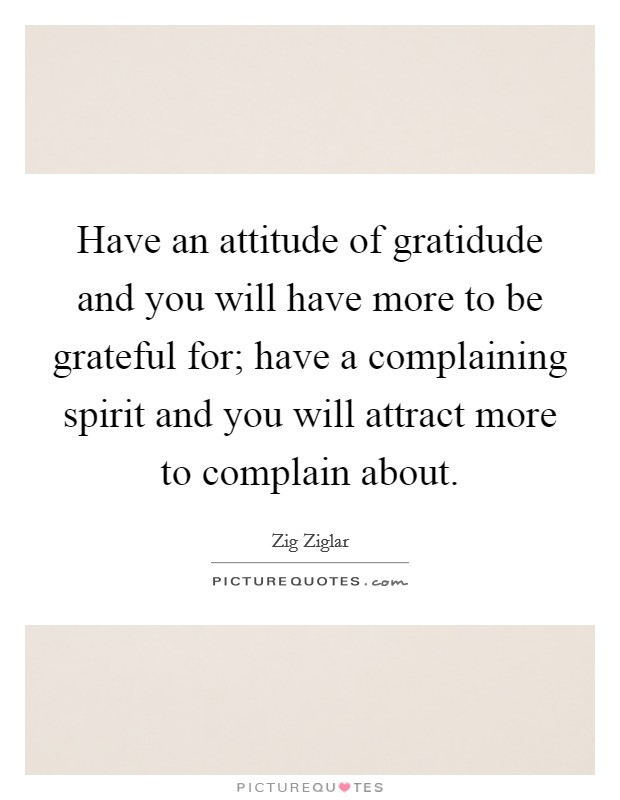 Have an attitude of gratidude and you will have more to be grateful for; have a complaining spirit and you will attract more to complain about Picture Quote #1
