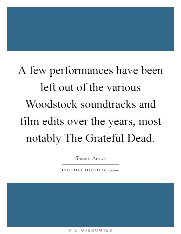 A few performances have been left out of the various Woodstock soundtracks and film edits over the years, most notably The Grateful Dead Picture Quote #1