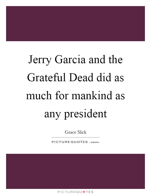 Jerry Garcia and the Grateful Dead did as much for mankind as any president Picture Quote #1