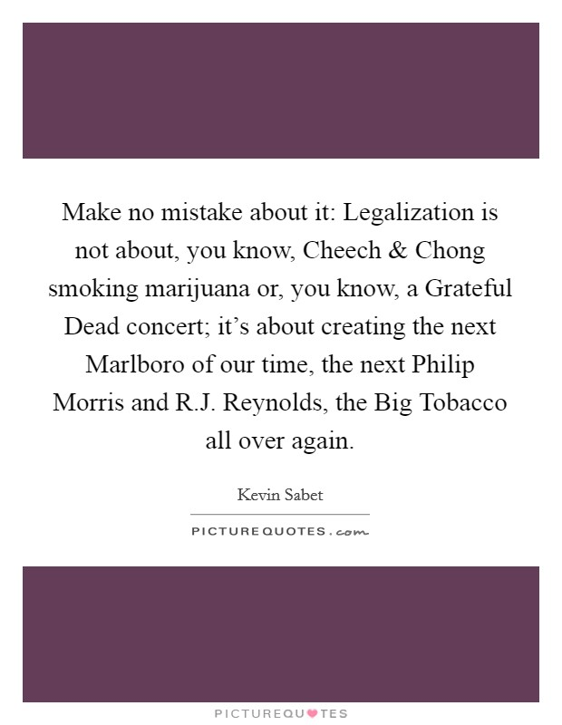 Make no mistake about it: Legalization is not about, you know, Cheech and Chong smoking marijuana or, you know, a Grateful Dead concert; it's about creating the next Marlboro of our time, the next Philip Morris and R.J. Reynolds, the Big Tobacco all over again Picture Quote #1