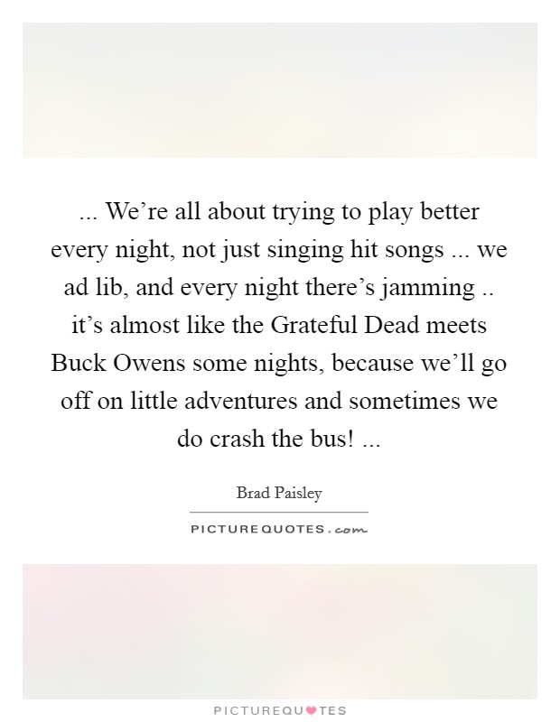 ... We're all about trying to play better every night, not just singing hit songs ... we ad lib, and every night there's jamming .. it's almost like the Grateful Dead meets Buck Owens some nights, because we'll go off on little adventures and sometimes we do crash the bus!  Picture Quote #1