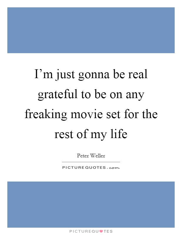 I'm just gonna be real grateful to be on any freaking movie set for the rest of my life Picture Quote #1