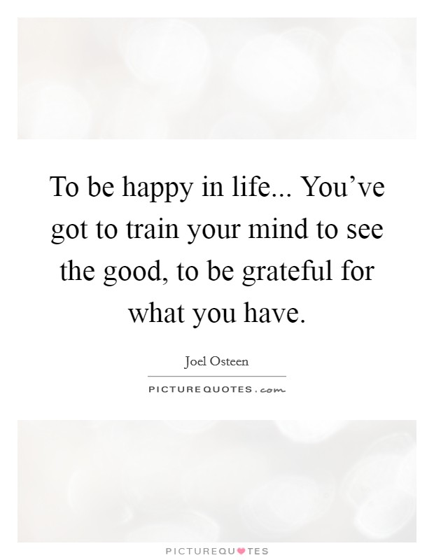 To be happy in life... You've got to train your mind to see the good, to be grateful for what you have Picture Quote #1