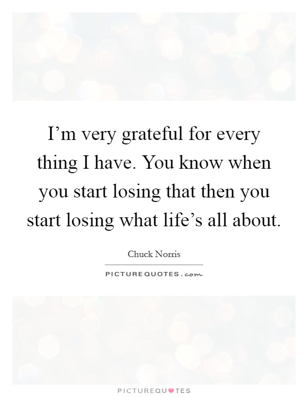 I'm very grateful for every thing I have. You know when you start losing that then you start losing what life's all about Picture Quote #1
