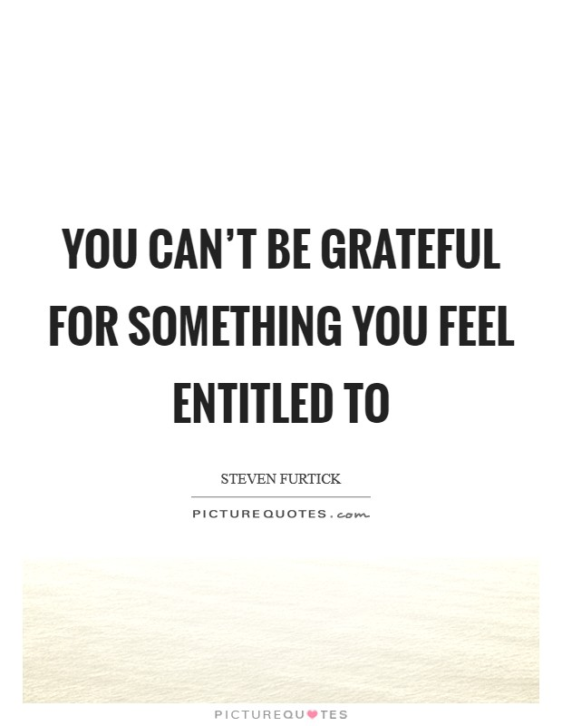 You can't be grateful for something you feel entitled to Picture Quote #1