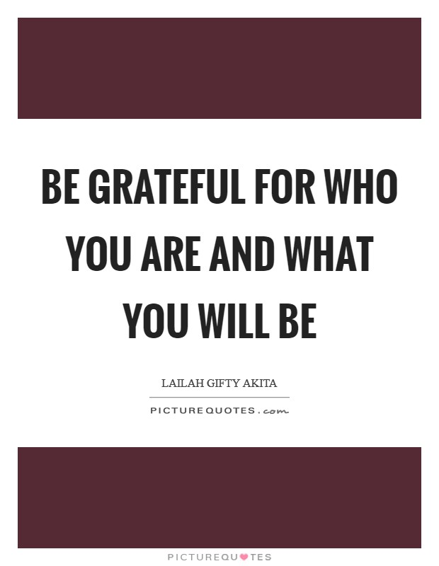 Be grateful for who you are and what you will be Picture Quote #1