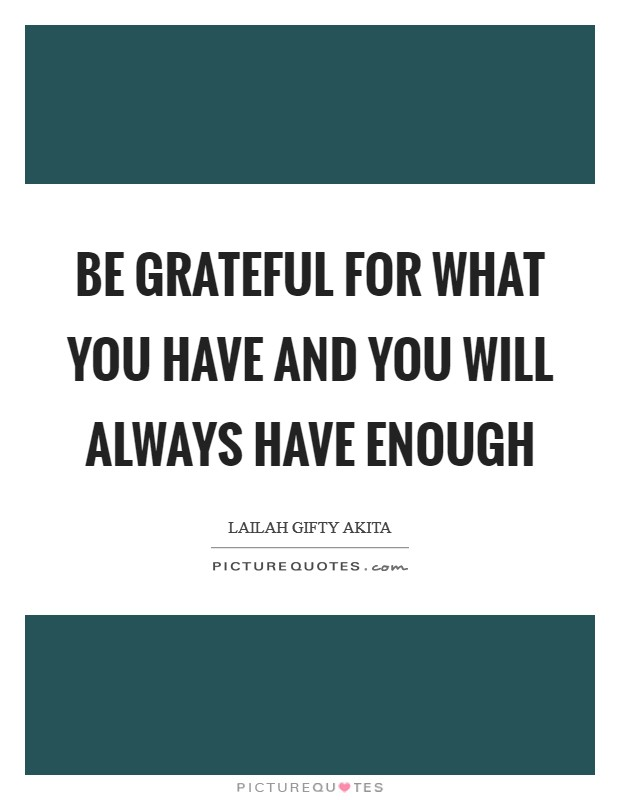Be grateful for what you have and you will always have enough Picture Quote #1