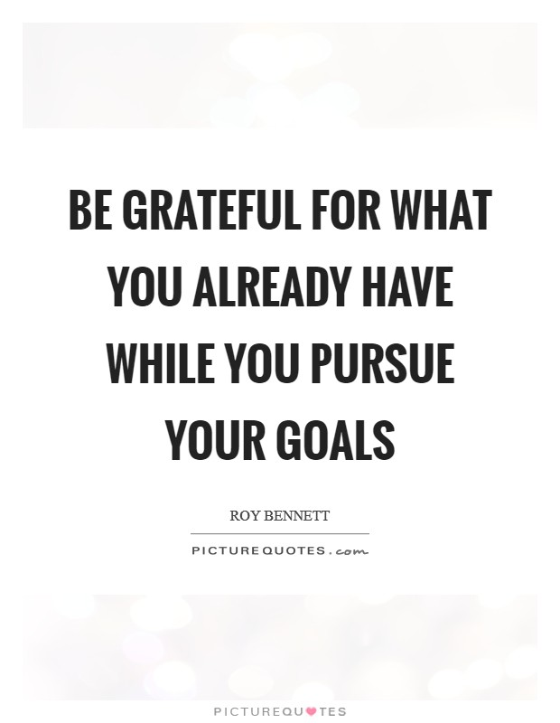 Be grateful for what you already have while you pursue your goals Picture Quote #1