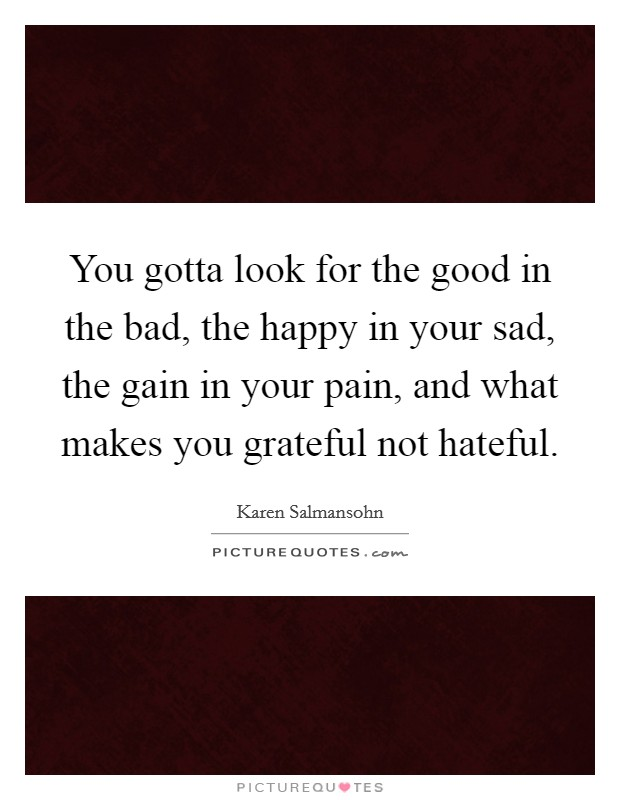 You gotta look for the good in the bad, the happy in your sad, the gain in your pain, and what makes you grateful not hateful Picture Quote #1
