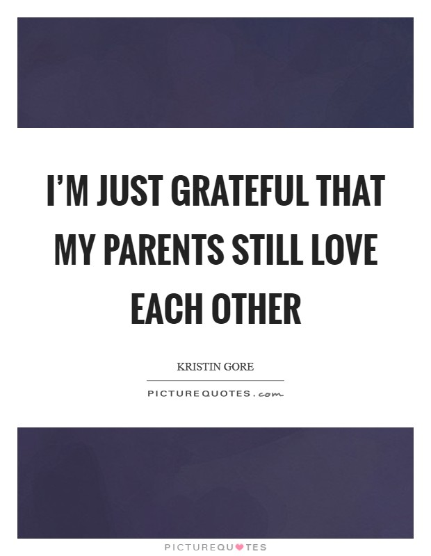 I'm just grateful that my parents still love each other Picture Quote #1
