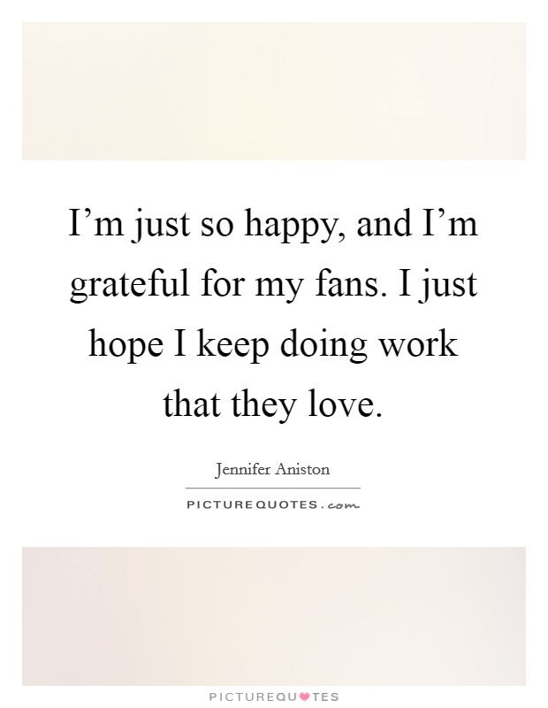 I'm just so happy, and I'm grateful for my fans. I just hope I keep doing work that they love Picture Quote #1
