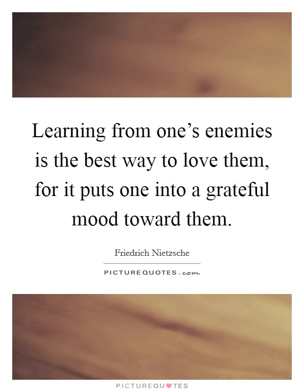 Learning from one's enemies is the best way to love them, for it puts one into a grateful mood toward them Picture Quote #1