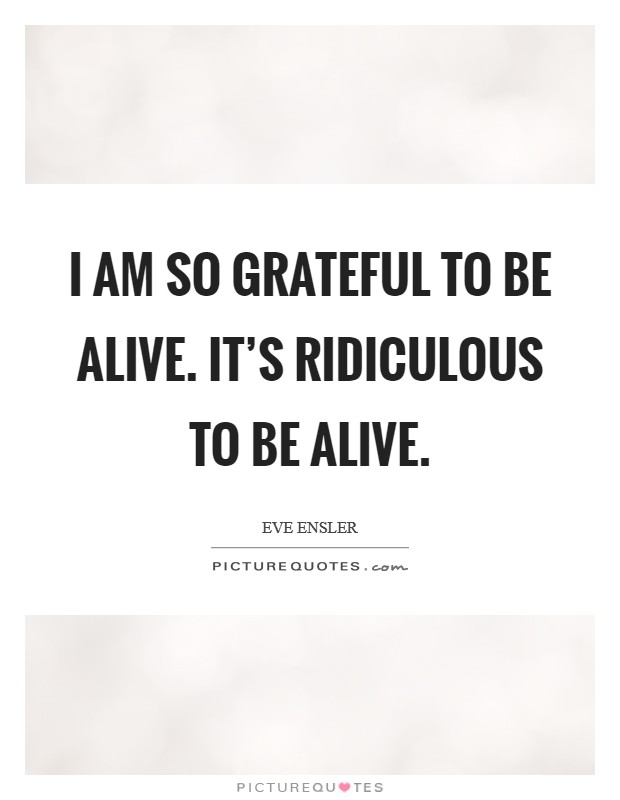 I am so grateful to be alive. It's ridiculous to be alive Picture Quote #1