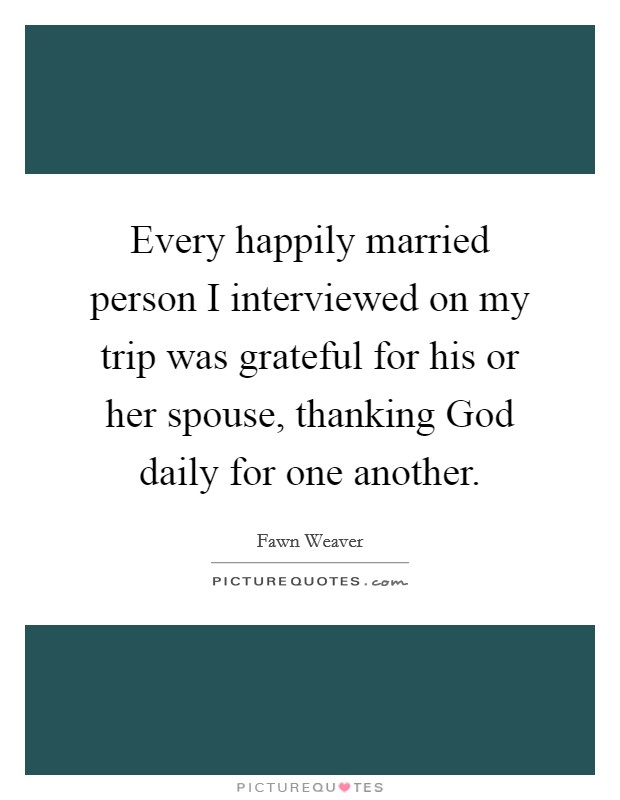 Every happily married person I interviewed on my trip was grateful for his or her spouse, thanking God daily for one another Picture Quote #1