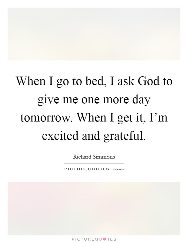 When I go to bed, I ask God to give me one more day tomorrow. When I get it, I'm excited and grateful Picture Quote #1