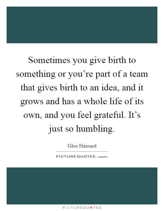 Sometimes you give birth to something or you're part of a team that gives birth to an idea, and it grows and has a whole life of its own, and you feel grateful. It's just so humbling Picture Quote #1