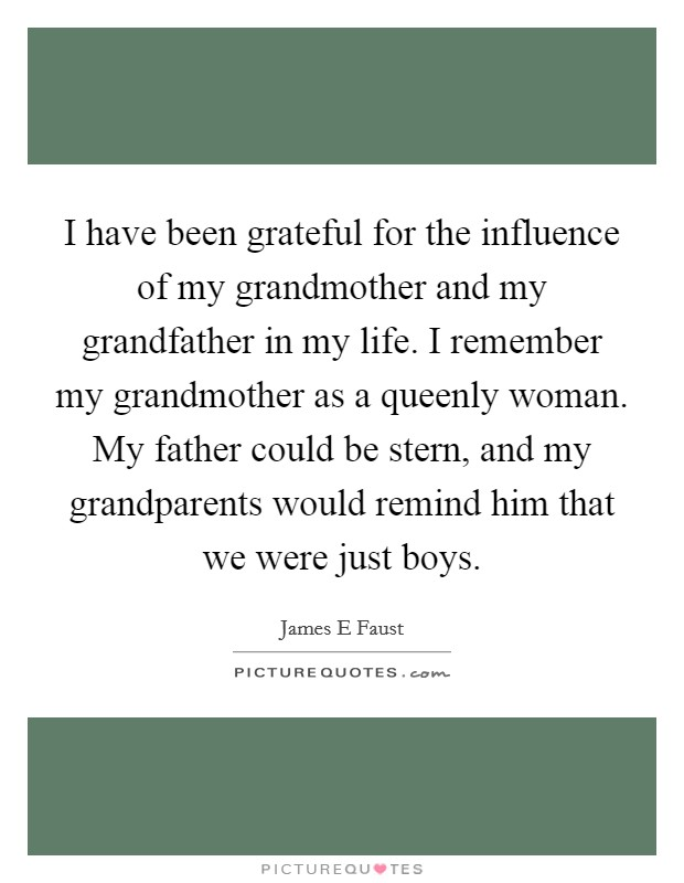 I have been grateful for the influence of my grandmother and my grandfather in my life. I remember my grandmother as a queenly woman. My father could be stern, and my grandparents would remind him that we were just boys Picture Quote #1