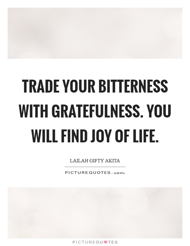 Trade your bitterness with gratefulness. You will find joy of life Picture Quote #1