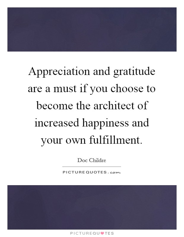 Appreciation and gratitude are a must if you choose to become the architect of increased happiness and your own fulfillment Picture Quote #1