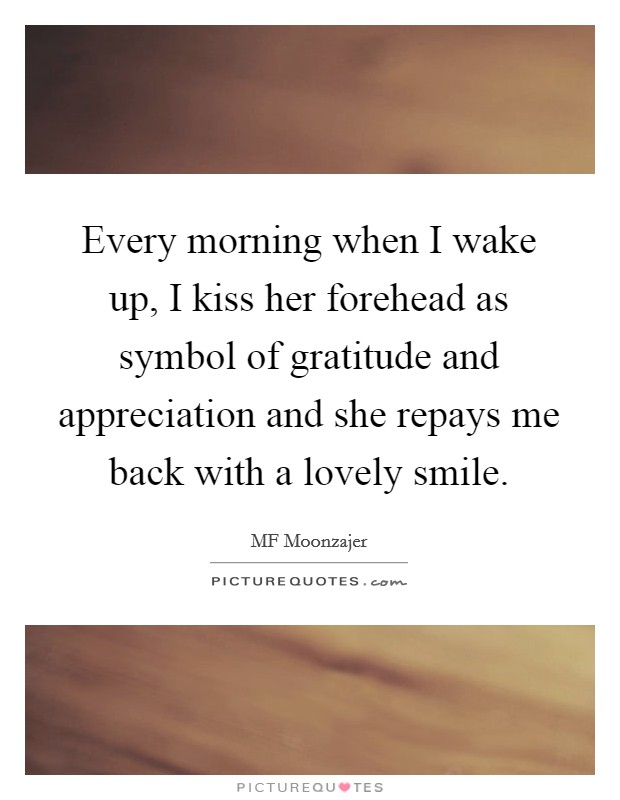 Every morning when I wake up, I kiss her forehead as symbol of gratitude and appreciation and she repays me back with a lovely smile Picture Quote #1