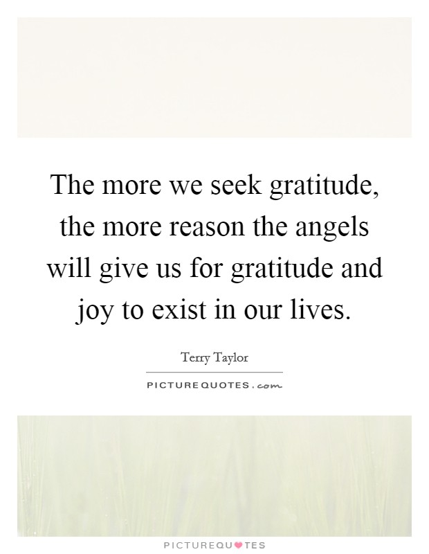 The more we seek gratitude, the more reason the angels will give us for gratitude and joy to exist in our lives Picture Quote #1