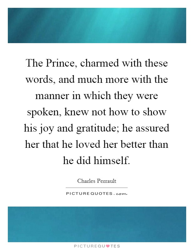 The Prince, charmed with these words, and much more with the manner in which they were spoken, knew not how to show his joy and gratitude; he assured her that he loved her better than he did himself Picture Quote #1