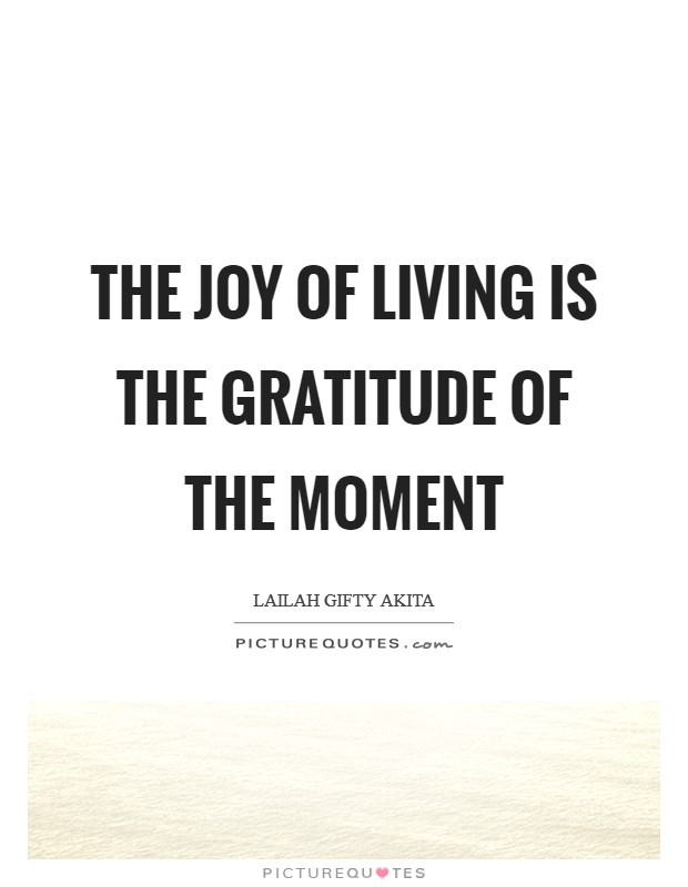 The joy of living is the gratitude of the moment Picture Quote #1