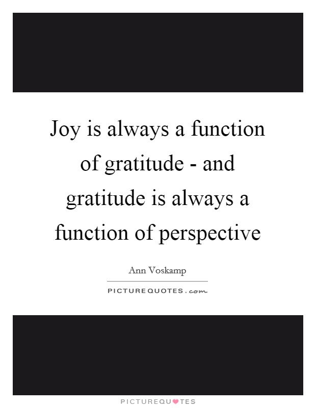 Joy is always a function of gratitude - and gratitude is always a function of perspective Picture Quote #1