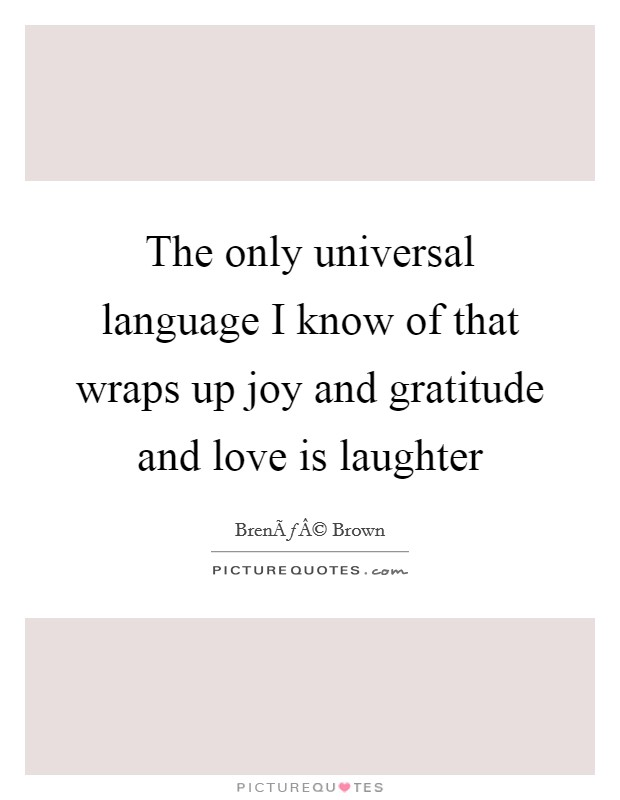 The only universal language I know of that wraps up joy and gratitude and love is laughter Picture Quote #1