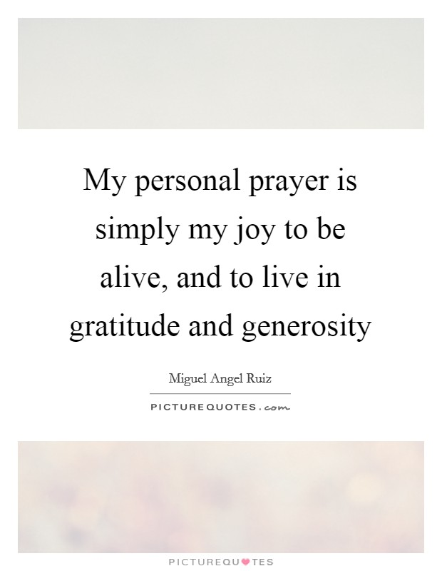 My personal prayer is simply my joy to be alive, and to live in gratitude and generosity Picture Quote #1